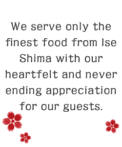 We serve our guests only the finest food from Ise Shima with our heartfelt and never ending appreciation.